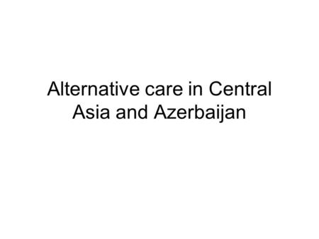 Alternative care in Central Asia and Azerbaijan. Policy and legal framework Current situation: Explicit policy, framework law of state programmes favouring.