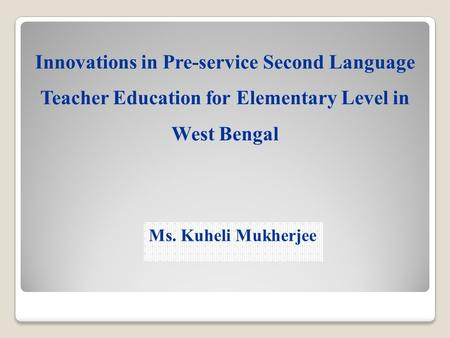 Innovations in Pre-service Second Language Teacher Education for Elementary Level in West Bengal Ms. Kuheli Mukherjee.