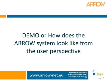 Www.arrow-net.eu ARROW Plus is a Best Practice Network selected under the ICT Policy Support Programme (ICT PSP) DEMO or How does the ARROW system look.