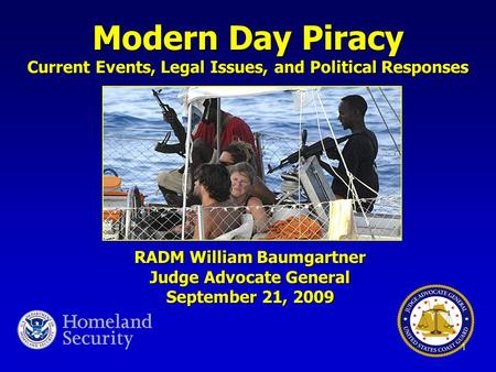 Modern Day Piracy Current Events, Legal Issues, and Political Responses RADM William Baumgartner Judge Advocate General September 21, 2009 1.