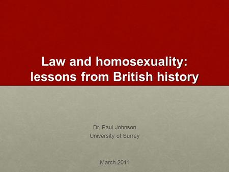 Law and homosexuality: lessons from British history Dr. Paul Johnson University of Surrey March 2011.