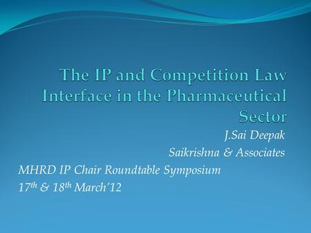 J.Sai Deepak Saikrishna & Associates MHRD IP Chair Roundtable Symposium 17 th & 18 th March'12.