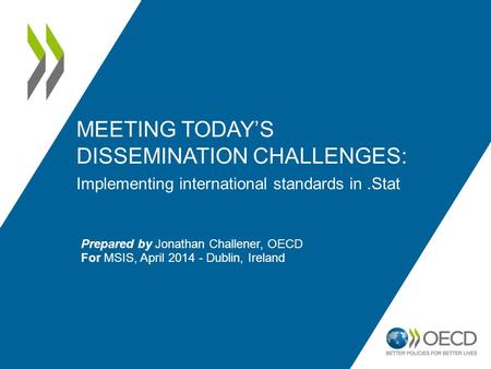 MEETING TODAY'S DISSEMINATION CHALLENGES: Implementing international standards in.Stat Prepared by Jonathan Challener, OECD For MSIS, April 2014 - Dublin,