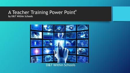 A Teacher Training Power Point by D&T Within Schools ®