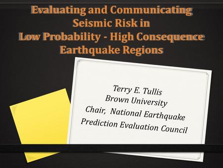 Evaluating and Communicating Seismic Risk in Low Probability - High Consequence Earthquake Regions Terry E. Tullis Brown University Chair, National Earthquake.