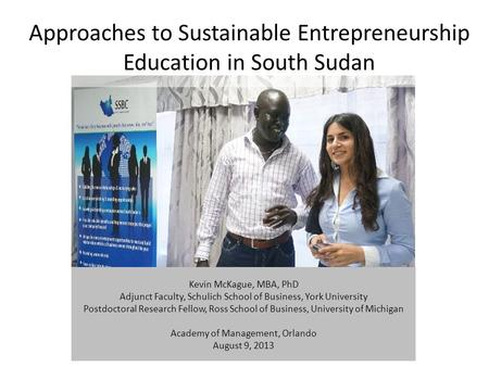 Approaches to Sustainable Entrepreneurship Education in South Sudan Kevin McKague, MBA, PhD Adjunct Faculty, Schulich School of Business, York University.