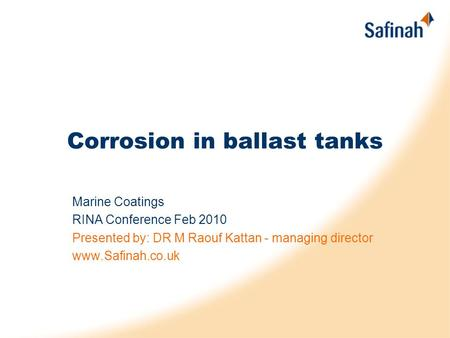 Corrosion in ballast tanks Marine Coatings RINA Conference Feb 2010 Presented by: DR M Raouf Kattan - managing director www.Safinah.co.uk.