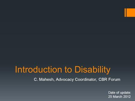 Introduction to Disability C. Mahesh, Advocacy Coordinator, CBR Forum Date of update: 25 March 2012.