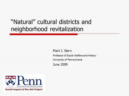 """Natural"" cultural districts and neighborhood revitalization Mark J. Stern Professor of Social Welfare and History University of Pennsylvania June 2009."