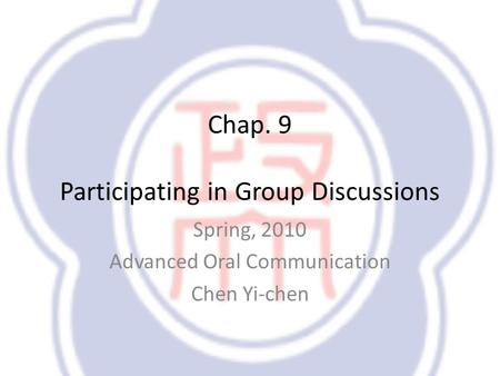 Chap. 9 Participating in Group Discussions Spring, 2010 Advanced Oral Communication Chen Yi-chen.