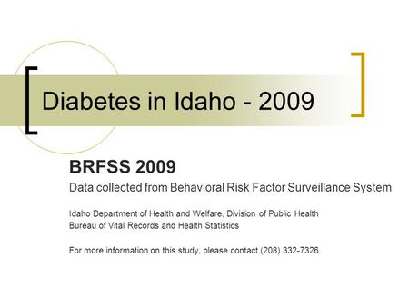Diabetes in Idaho - 2009 BRFSS 2009 Data collected from Behavioral Risk Factor Surveillance System Idaho Department of Health and Welfare, Division of.