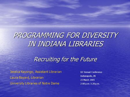 PROGRAMMING FOR DIVERSITY IN INDIANA LIBRARIES Recruiting for the Future ILF Annual Conference Indianapolis, IN 23 March 2005 2:00 p.m.-3:20 p.m. Jessica.