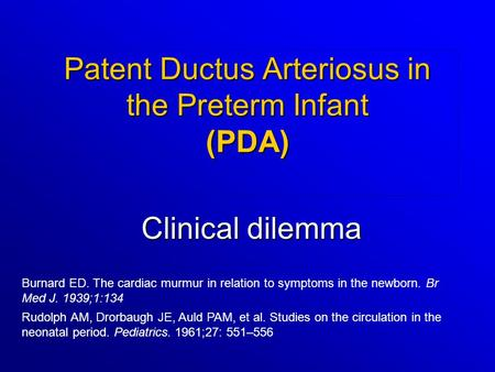 Patent Ductus Arteriosus in the Preterm Infant (PDA) Clinical dilemma Rudolph AM, Drorbaugh JE, Auld PAM, et al. Studies on the circulation in the neonatal.