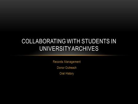 Records Management Donor Outreach Oral History COLLABORATING WITH STUDENTS IN UNIVERSITY ARCHIVES.