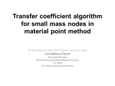 Transfer coefficient algorithm for small mass nodes in material point method Xia Ma, Balaji Jayaraman, Paul T. Giguere and Duan Z. Zhang CartaBlanca Team.