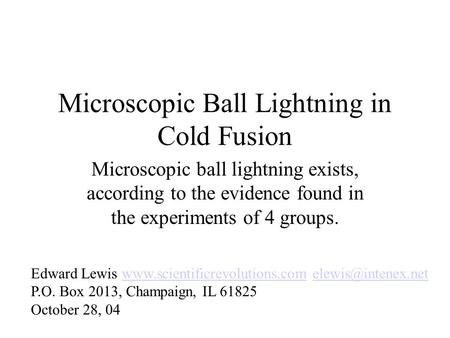 Microscopic Ball Lightning in Cold Fusion Microscopic ball lightning exists, according to the evidence found in the experiments of 4 groups. Edward Lewis.