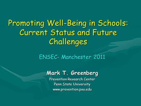 Promoting Well-Being in Schools: Current Status and Future Challenges ENSEC- Manchester 2011 Mark T. Greenberg Prevention Research Center Penn State University.