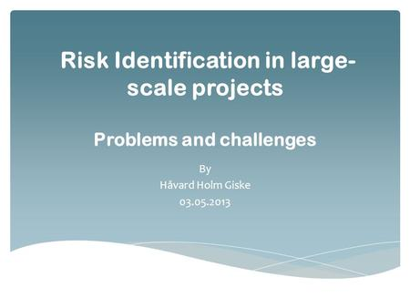 Risk Identification in large- scale projects Problems and challenges By Håvard Holm Giske 03.05.2013.
