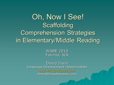 Oh, Now I See! Scaffolding Comprehension Strategies in Elementary/Middle Reading WABE 2010 Yakima, WA David Irwin Language Development Opportunities www.langdevopps.com.