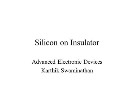 Silicon on Insulator Advanced Electronic Devices Karthik Swaminathan.