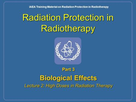 Radiation Protection in Radiotherapy Part 3 Biological Effects Lecture 2: High Doses in Radiation Therapy IAEA Training Material on Radiation Protection.