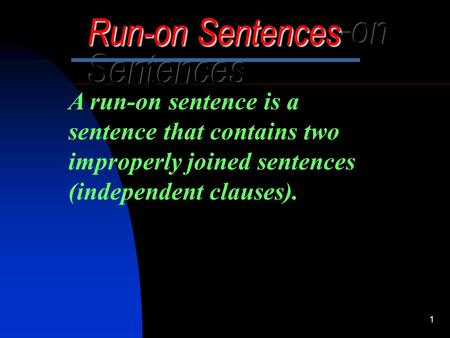 1 A run-on sentence is a sentence that contains two improperly joined sentences (independent clauses).