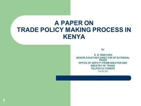 1 A PAPER ON TRADE POLICY MAKING PROCESS IN KENYA by E. B. MANYARA SENIOR ASSISTANT DIRECTOR OF EXTERNAL TRADE OFFICE OF DEPUTY PRIME MINISTER AND MINISTRY.