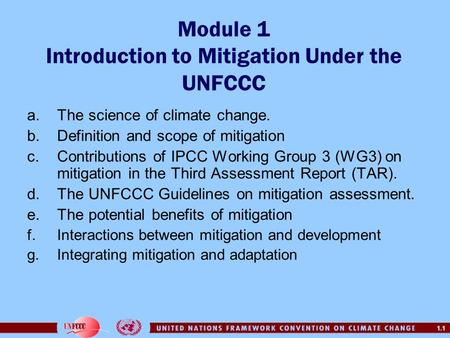 1.1 Module 1 Introduction to Mitigation Under the UNFCCC a.The science of climate change. b.Definition and scope of mitigation c.Contributions of IPCC.