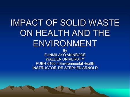IMPACT OF SOLID WASTE ON HEALTH AND THE ENVIRONMENT By FUNMILAYO AKINBODE WALDEN UNIVERSITY PUBH-6165-4 Environmental Health INSTRUCTOR: DR STEPHEN ARNOLD.