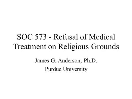 SOC 573 - Refusal of Medical Treatment on Religious Grounds James G. Anderson, Ph.D. Purdue University.