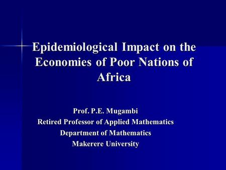 Epidemiological Impact on the Economies of Poor Nations of Africa Prof. P.E. Mugambi Retired Professor of Applied Mathematics Department of Mathematics.