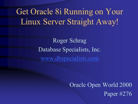 Get Oracle 8i Running on Your Linux Server Straight Away! Roger Schrag Database Specialists, Inc. www.dbspecialists.com Oracle Open World 2000 Paper #276.