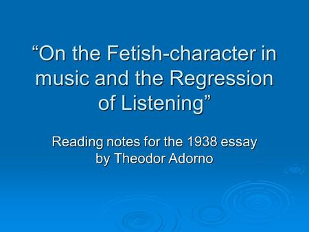 """On the Fetish-character in music and the Regression of Listening"" Reading notes for the 1938 essay by Theodor Adorno."