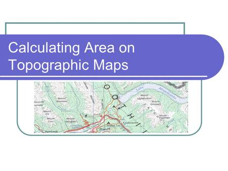 Calculating Area on Topographic Maps. Area of a Square Formula Area = Length x Width.