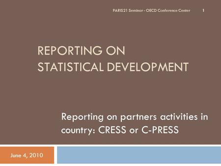 REPORTING ON STATISTICAL DEVELOPMENT Reporting on partners activities in country: CRESS or C-PRESS June 4, 2010 PARIS21 Seminar - OECD Conference Center.