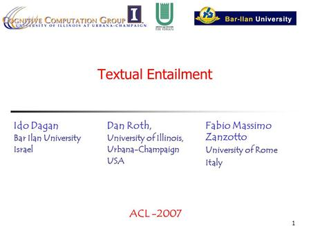 1 Textual Entailment Dan Roth, University of Illinois, Urbana-Champaign USA ACL -2007 Ido Dagan Bar Ilan University Israel Fabio Massimo Zanzotto University.