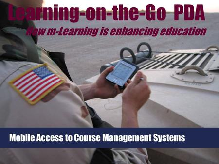 Mobile Access to Course Management Systems Learning-on-the-Go PDA How m-Learning is enhancing education.