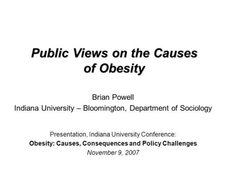 Public Views on the Causes of Obesity Brian Powell Indiana University – Bloomington, Department of Sociology Presentation, Indiana University Conference: