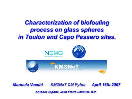 Characterization of biofouling process on glass spheres in Toulon and Capo Passero sites. Manuela Vecchi KM3NeT CM Pylos April 16th 2007 Antonio Capone,