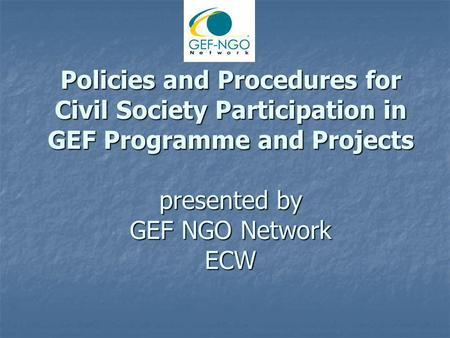 Policies and Procedures for Civil Society Participation in GEF Programme and Projects presented by GEF NGO Network ECW.