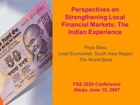 Perspectives on Strengthening Local Financial Markets: The Indian Experience Priya Basu Lead Economist, South Asia Region The World Bank FSS 2020 Conference.