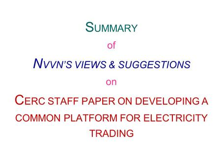 S UMMARY of N VVN'S VIEWS & SUGGESTIONS on C ERC STAFF PAPER ON DEVELOPING A COMMON PLATFORM FOR ELECTRICITY TRADING.