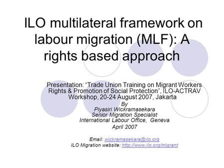 "ILO multilateral framework on labour migration (MLF): A rights based approach Presentation: ""Trade Union Training on Migrant Workers Rights & Promotion."