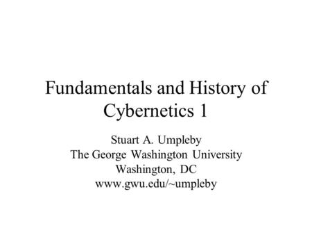 Fundamentals and History of Cybernetics 1 Stuart A. Umpleby The George Washington University Washington, DC www.gwu.edu/~umpleby.