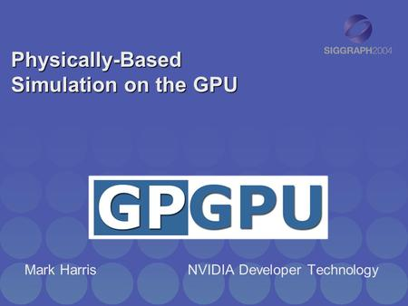 Physically-Based Simulation on the GPU Mark HarrisNVIDIA Developer Technology.