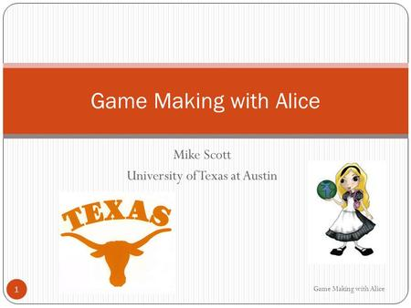 Mike Scott University of Texas at Austin Game Making with Alice 1.