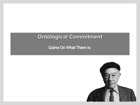 Ontological Commitment Quine On What There Is The Problem of Ontology: What is there? physical objects?fictional characters?numbers? ideas? colors? God?