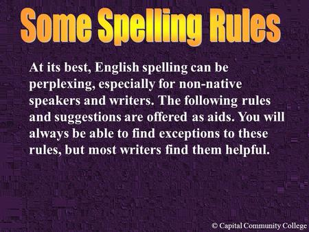 © Capital Community College At its best, English spelling can be perplexing, especially for non-native speakers and writers. The following rules and suggestions.