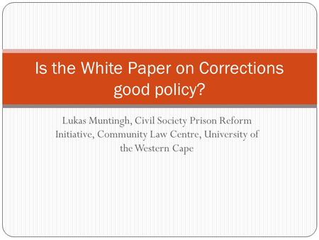 Lukas Muntingh, Civil Society Prison Reform Initiative, Community Law Centre, University of the Western Cape Is the White Paper on Corrections good policy?