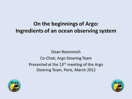 On the beginnings of Argo: Ingredients of an ocean observing system Dean Roemmich Co-Chair, Argo Steering Team Presented at the 13 th meeting of the Argo.